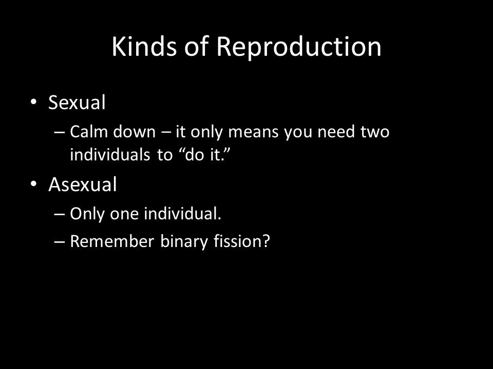 "Kinds of Reproduction Sexual – Calm down – it only means you need two individuals to ""do it."" Asexual – Only one individual. – Remember binary fission"
