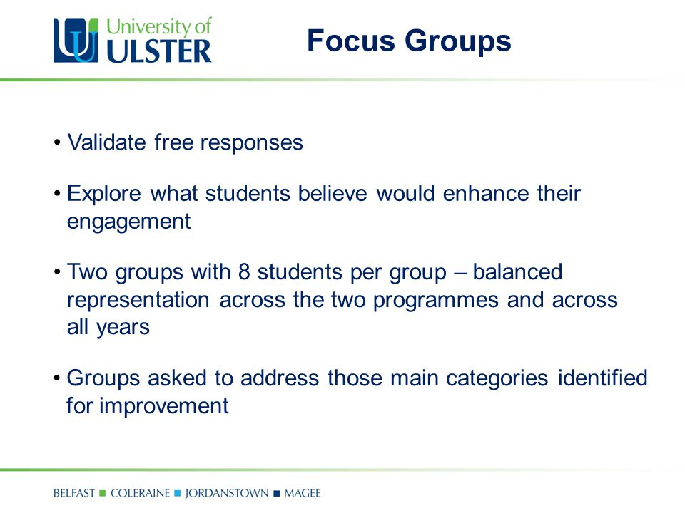 Focus Groups Two groups with 8 students per group – balanced representation across the two programmes and across all years Groups asked to address those main categories identified for improvement Validate free responses Explore what students believe would enhance their engagement