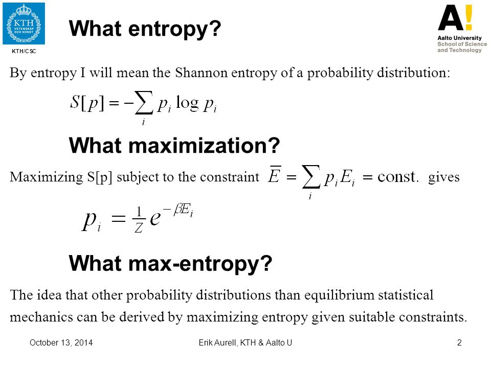KTH/CSC October 13, 2014Erik Aurell, KTH & Aalto U2 What entropy? By entropy I will mean the Shannon entropy of a probability distribution: Maximizing