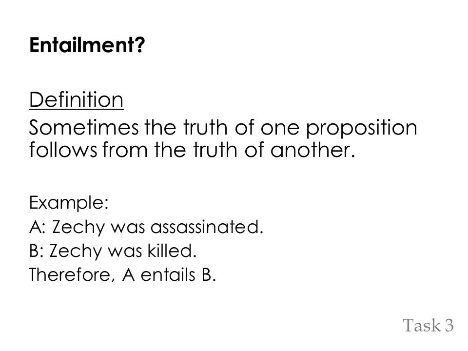 Entailment? Definition Sometimes the truth of one proposition follows from the truth of another. Example: A: Zechy was assassinated. B: Zechy was kill