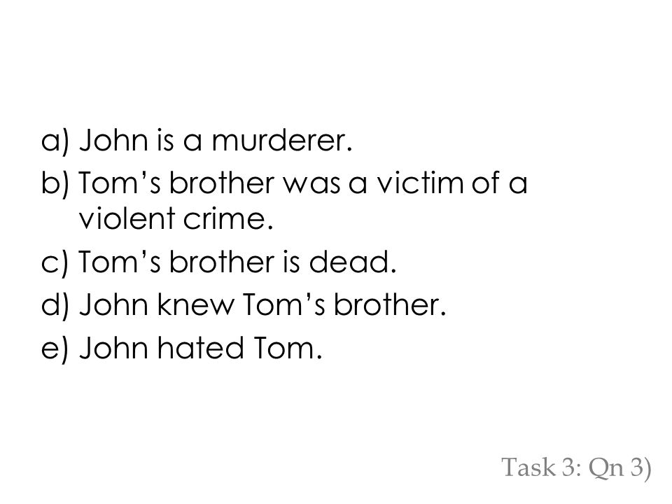 a)John is a murderer. b)Tom's brother was a victim of a violent crime.