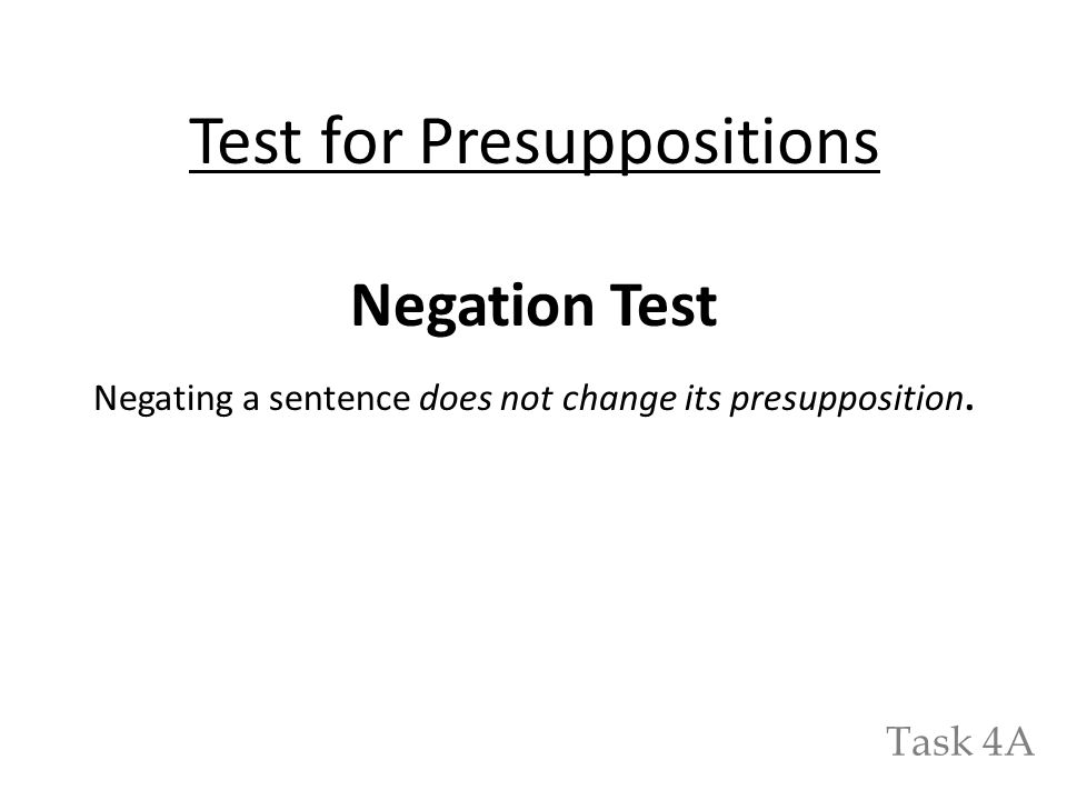 Test for Presuppositions Negation Test Negating a sentence does not change its presupposition. Task 4A