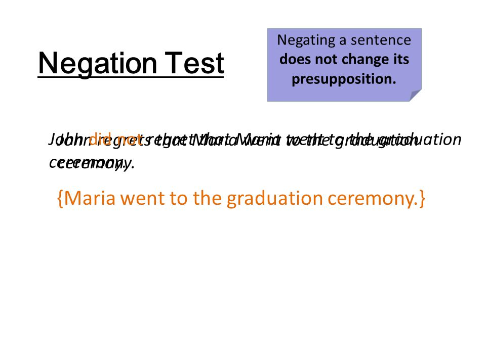 Negation Test {Maria went to the graduation ceremony.} John regrets that Maria went to the graduation ceremony. John did not regret that Maria went to