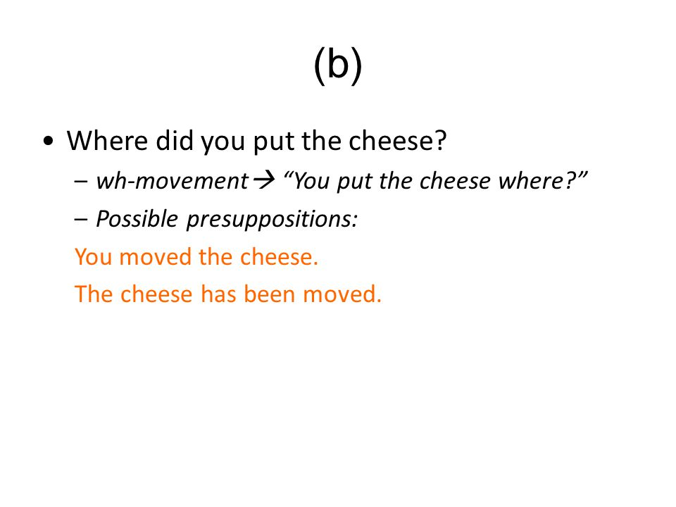 "Where did you put the cheese? –wh-movement  ""You put the cheese where?"" –Possible presuppositions: You moved the cheese. The cheese has been moved. ("