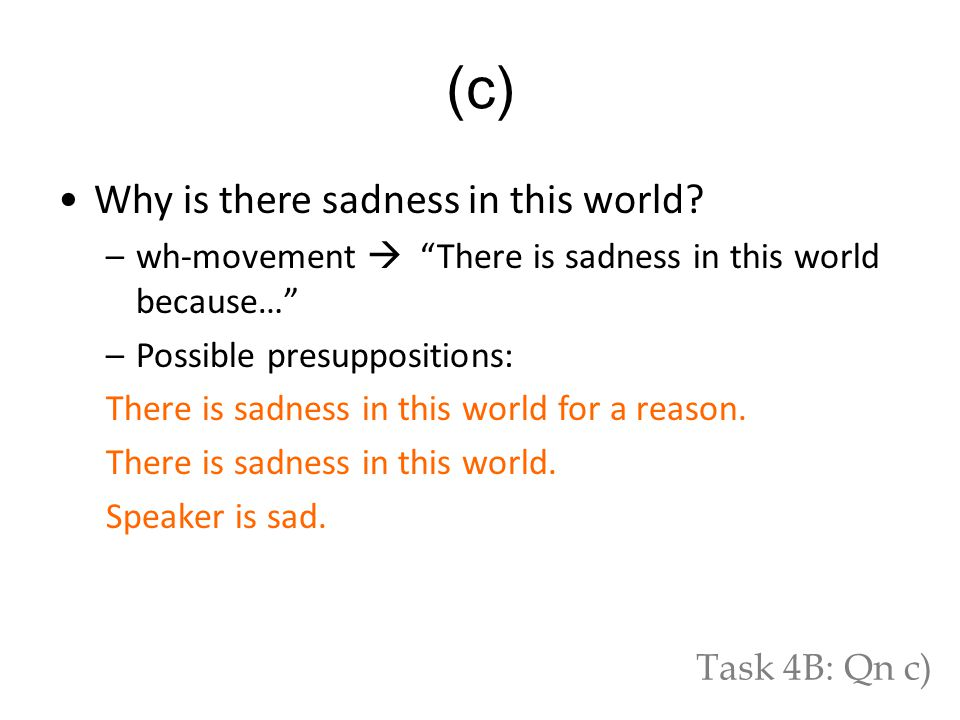 "Why is there sadness in this world? –wh-movement  ""There is sadness in this world because…"" –Possible presuppositions: There is sadness in this world"