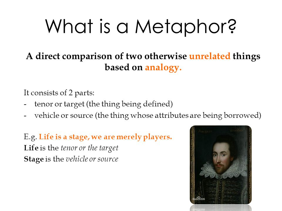 What is a Metaphor? A direct comparison of two otherwise unrelated things based on analogy. It consists of 2 parts: -tenor or target (the thing being