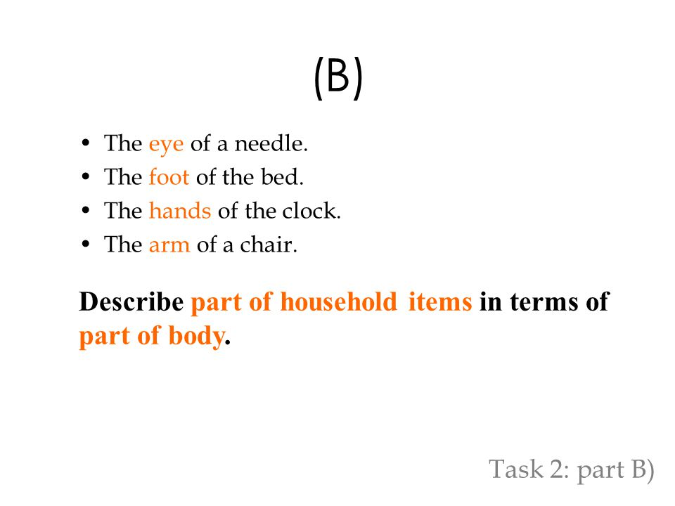 (B) The eye of a needle. The foot of the bed. The hands of the clock. The arm of a chair. Describe part of household items in terms of part of body. T
