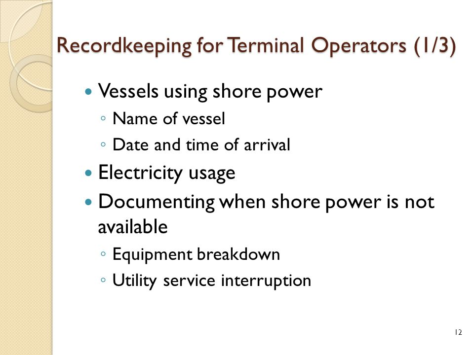 Recordkeeping for Terminal Operators (1/3) Vessels using shore power ◦ Name of vessel ◦ Date and time of arrival Electricity usage Documenting when shore power is not available ◦ Equipment breakdown ◦ Utility service interruption 12