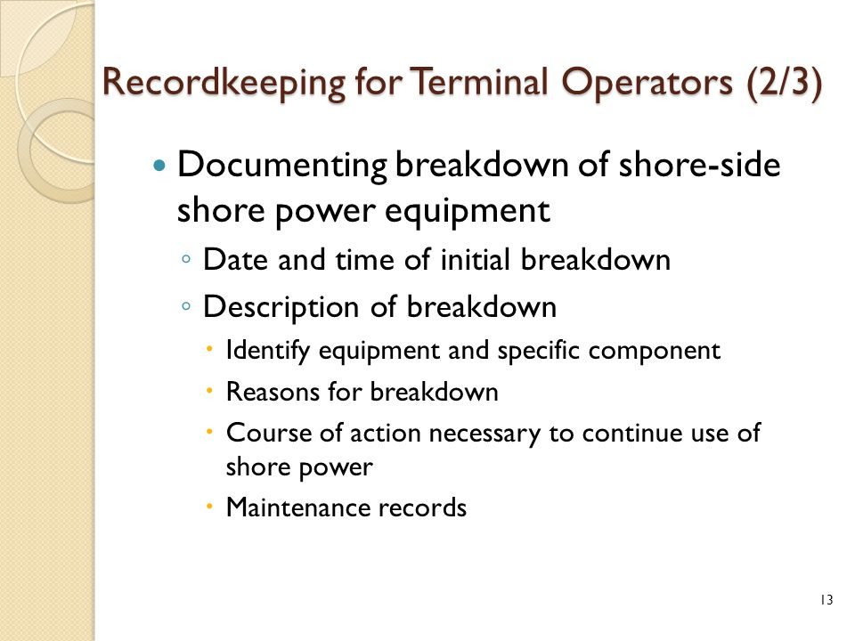 Recordkeeping for Terminal Operators (2/3) Documenting breakdown of shore-side shore power equipment ◦ Date and time of initial breakdown ◦ Description of breakdown  Identify equipment and specific component  Reasons for breakdown  Course of action necessary to continue use of shore power  Maintenance records 13
