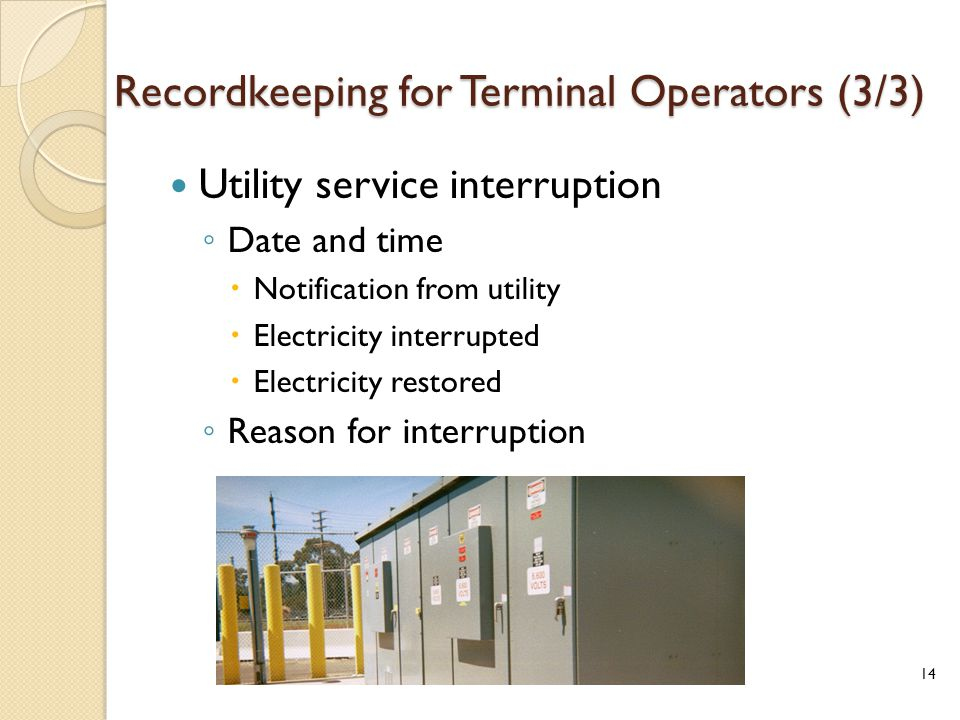 Recordkeeping for Terminal Operators (3/3) Utility service interruption ◦ Date and time  Notification from utility  Electricity interrupted  Electricity restored ◦ Reason for interruption 14