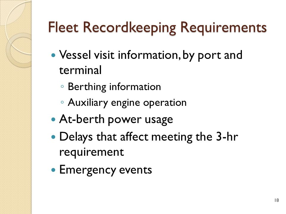 Fleet Recordkeeping Requirements Vessel visit information, by port and terminal ◦ Berthing information ◦ Auxiliary engine operation At-berth power usage Delays that affect meeting the 3-hr requirement Emergency events 18