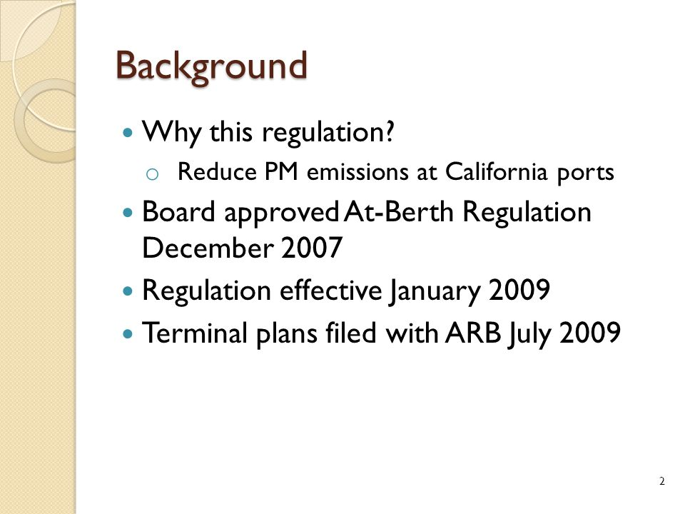 Background Why this regulation? o Reduce PM emissions at California ports Board approved At-Berth Regulation December 2007 Regulation effective Januar