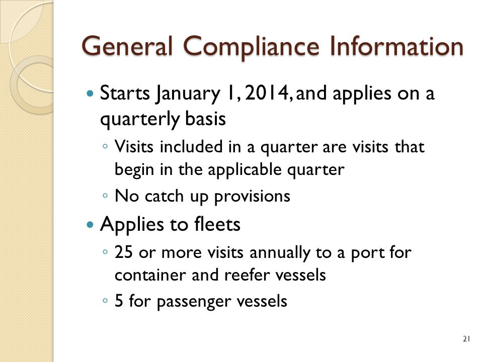 General Compliance Information Starts January 1, 2014, and applies on a quarterly basis ◦ Visits included in a quarter are visits that begin in the applicable quarter ◦ No catch up provisions Applies to fleets ◦ 25 or more visits annually to a port for container and reefer vessels ◦ 5 for passenger vessels 21