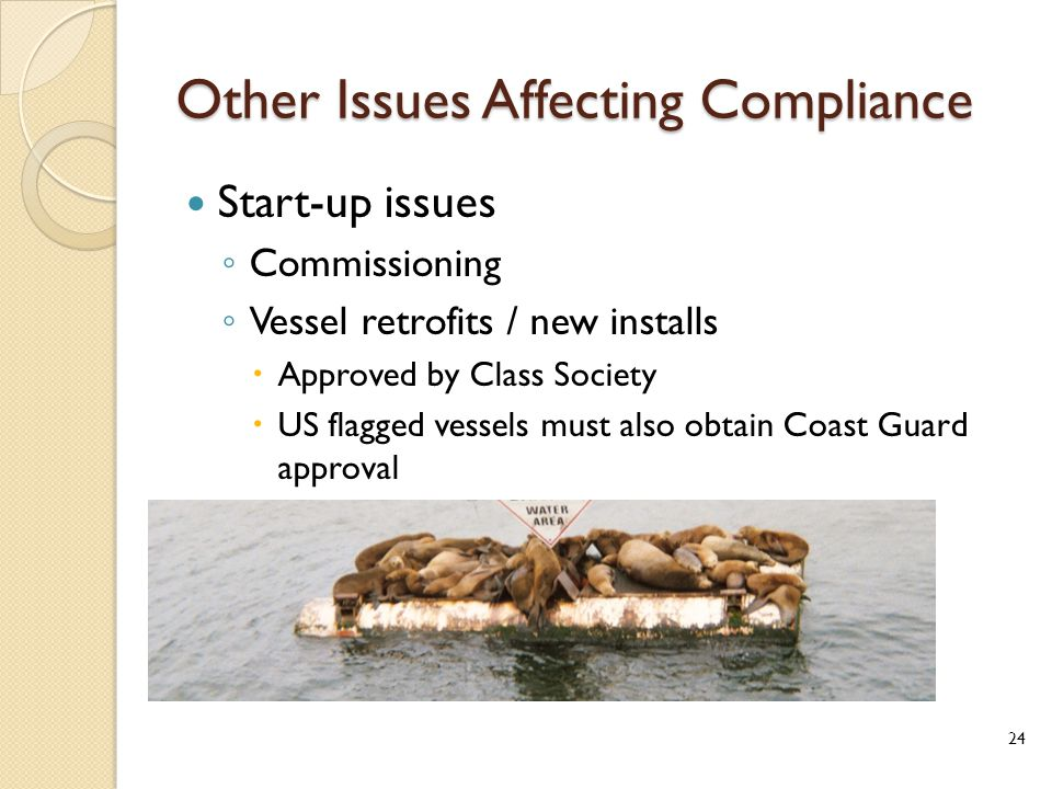 Other Issues Affecting Compliance Start-up issues ◦ Commissioning ◦ Vessel retrofits / new installs  Approved by Class Society  US flagged vessels must also obtain Coast Guard approval 24