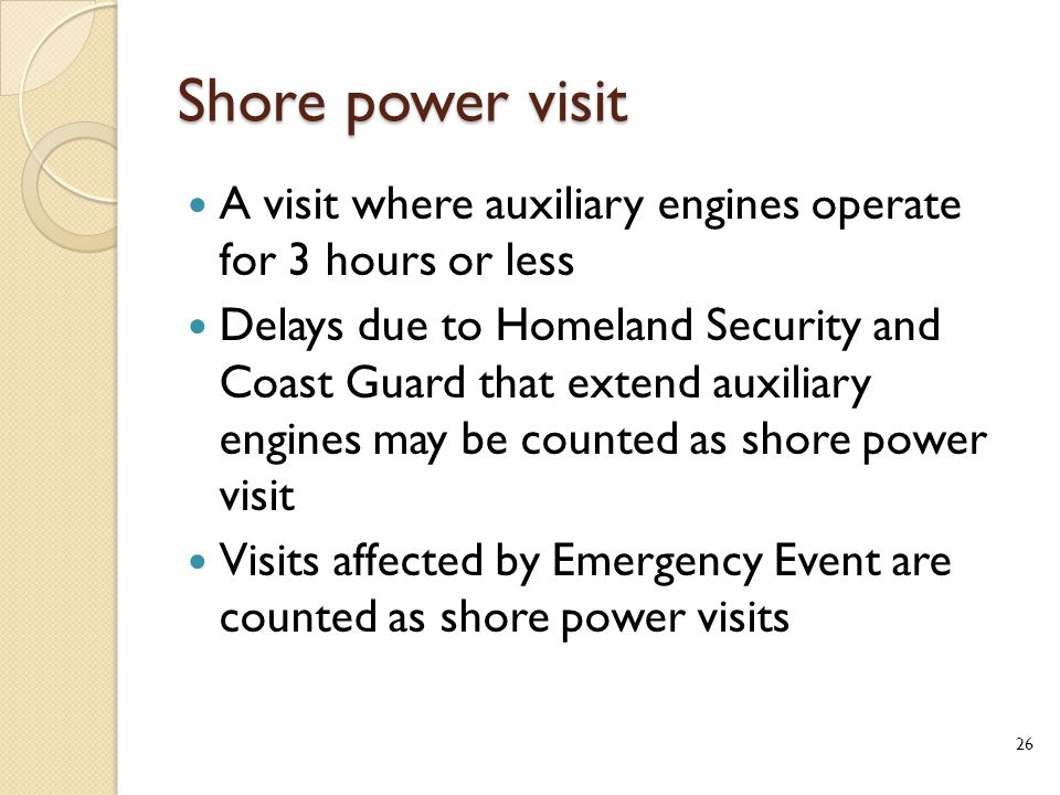 Shore power visit A visit where auxiliary engines operate for 3 hours or less Delays due to Homeland Security and Coast Guard that extend auxiliary engines may be counted as shore power visit Visits affected by Emergency Event are counted as shore power visits 26