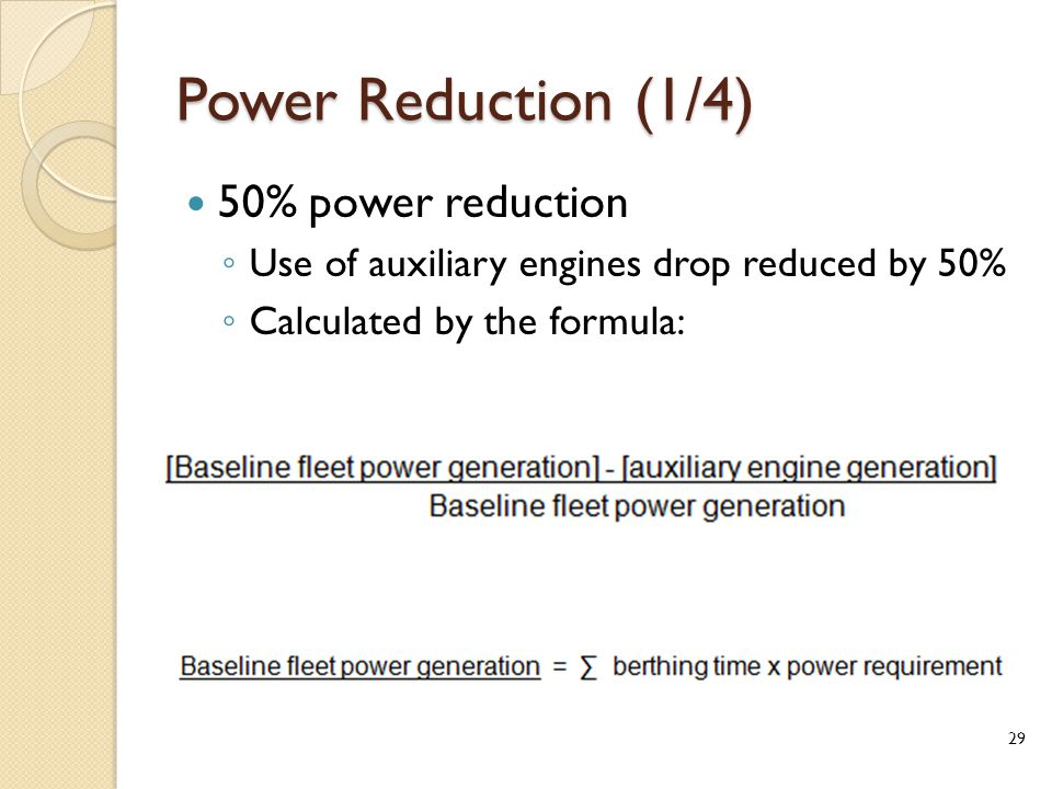 Power Reduction (1/4) 50% power reduction ◦ Use of auxiliary engines drop reduced by 50% ◦ Calculated by the formula: Where: 29