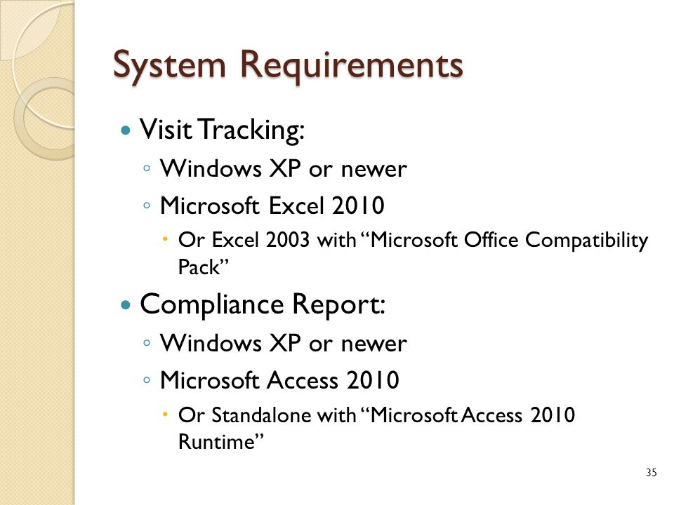 System Requirements Visit Tracking: ◦ Windows XP or newer ◦ Microsoft Excel 2010  Or Excel 2003 with Microsoft Office Compatibility Pack Compliance Report: ◦ Windows XP or newer ◦ Microsoft Access 2010  Or Standalone with Microsoft Access 2010 Runtime 35