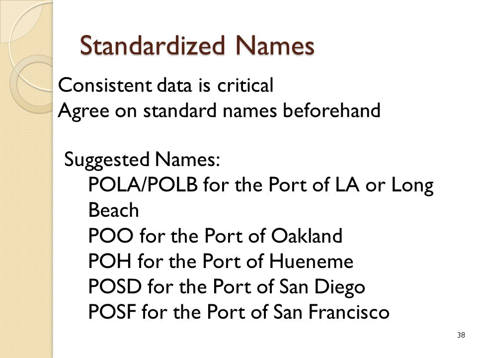 Standardized Names Consistent data is critical Agree on standard names beforehand Suggested Names: POLA/POLB for the Port of LA or Long Beach POO for