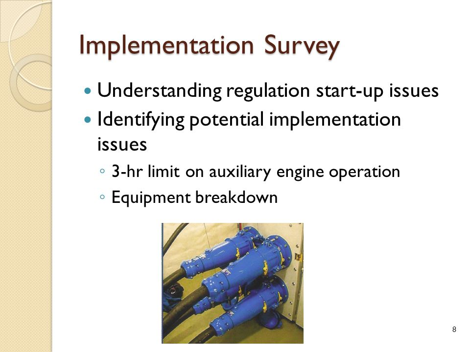 Implementation Survey Understanding regulation start-up issues Identifying potential implementation issues ◦ 3-hr limit on auxiliary engine operation ◦ Equipment breakdown 8