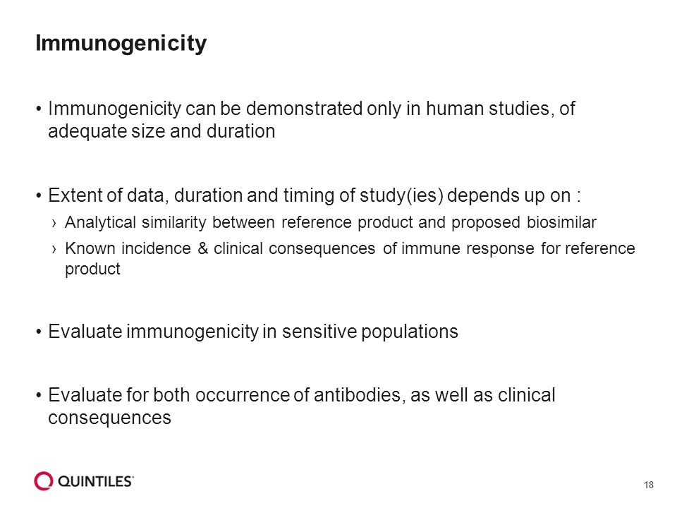 18 Immunogenicity Immunogenicity can be demonstrated only in human studies, of adequate size and duration Extent of data, duration and timing of study(ies) depends up on : ›Analytical similarity between reference product and proposed biosimilar ›Known incidence & clinical consequences of immune response for reference product Evaluate immunogenicity in sensitive populations Evaluate for both occurrence of antibodies, as well as clinical consequences