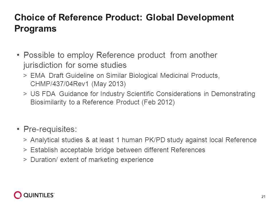 21 Choice of Reference Product: Global Development Programs Possible to employ Reference product from another jurisdiction for some studies >EMA Draft Guideline on Similar Biological Medicinal Products, CHMP/437/04Rev1 (May 2013) >US FDA Guidance for Industry Scientific Considerations in Demonstrating Biosimilarity to a Reference Product (Feb 2012) Pre-requisites: >Analytical studies & at least 1 human PK/PD study against local Reference >Establish acceptable bridge between different References >Duration/ extent of marketing experience