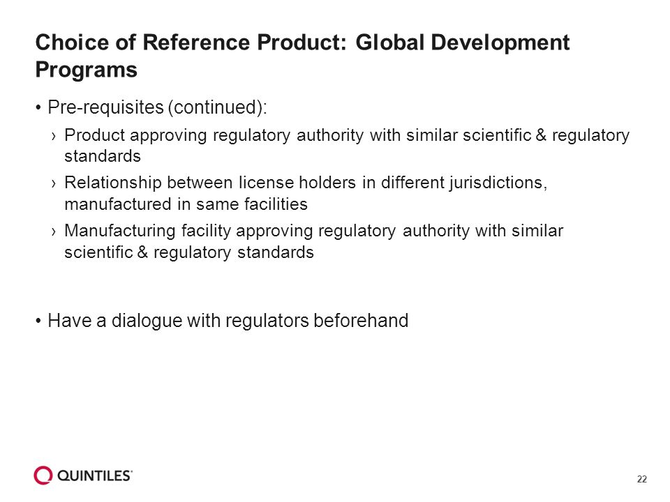22 Choice of Reference Product: Global Development Programs Pre-requisites (continued): ›Product approving regulatory authority with similar scientific & regulatory standards ›Relationship between license holders in different jurisdictions, manufactured in same facilities ›Manufacturing facility approving regulatory authority with similar scientific & regulatory standards Have a dialogue with regulators beforehand