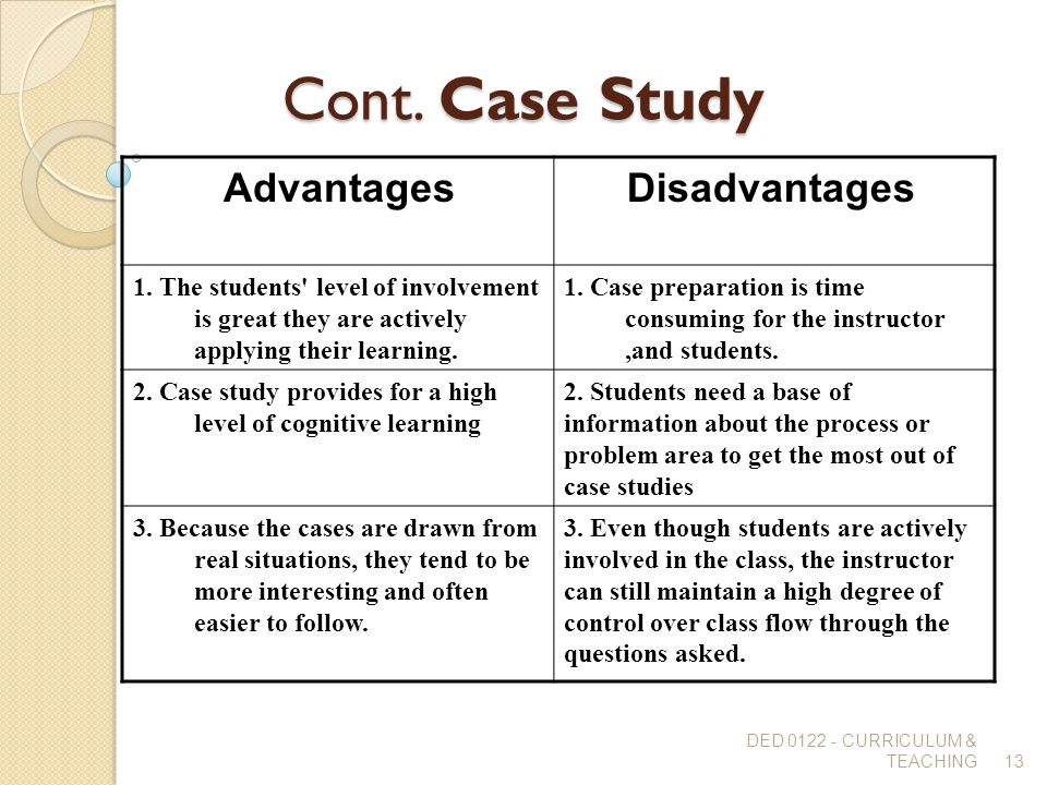 Cont. Case Study DisadvantagesAdvantages 1. Case preparation is time consuming for the instructor,and students. 1. The students' level of involvement