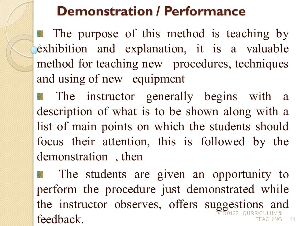 Demonstration / Performance The purpose of this method is teaching by exhibition and explanation, it is a valuable method for teaching new procedures,