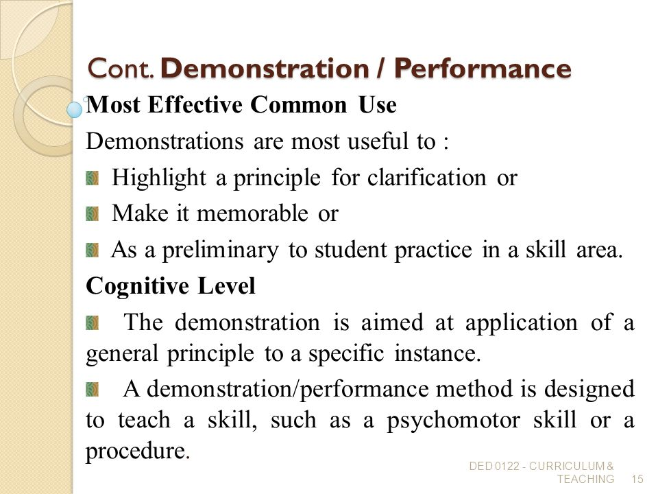 Cont. Demonstration / Performance Most Effective Common Use Demonstrations are most useful to : Highlight a principle for clarification or Make it mem