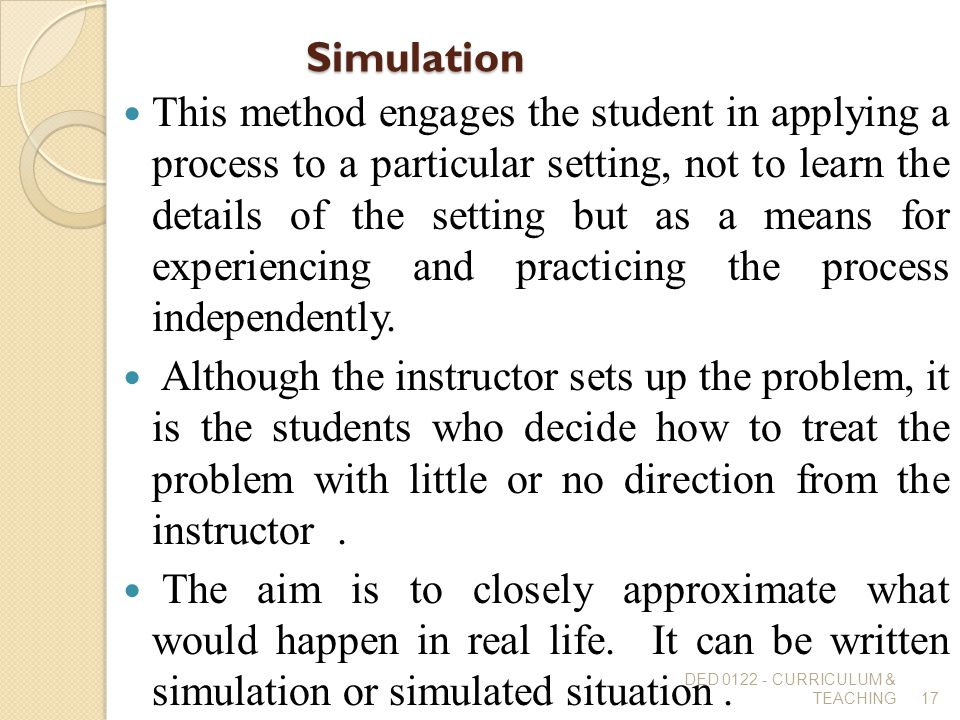 Simulation This method engages the student in applying a process to a particular setting, not to learn the details of the setting but as a means for e