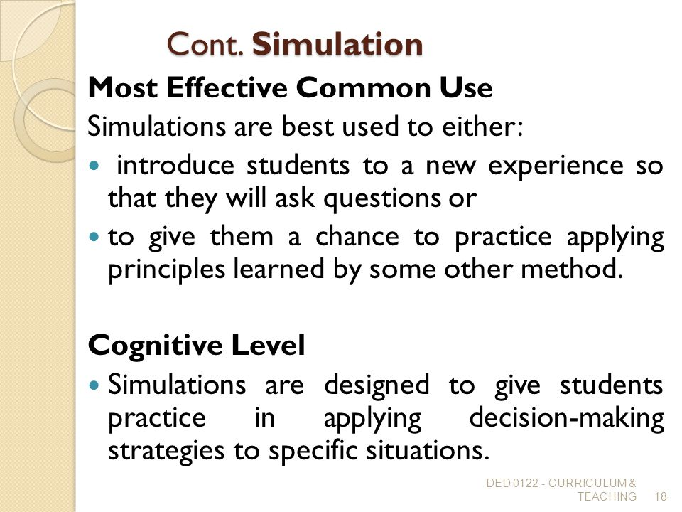 Cont. Simulation Most Effective Common Use Simulations are best used to either: introduce students to a new experience so that they will ask questions