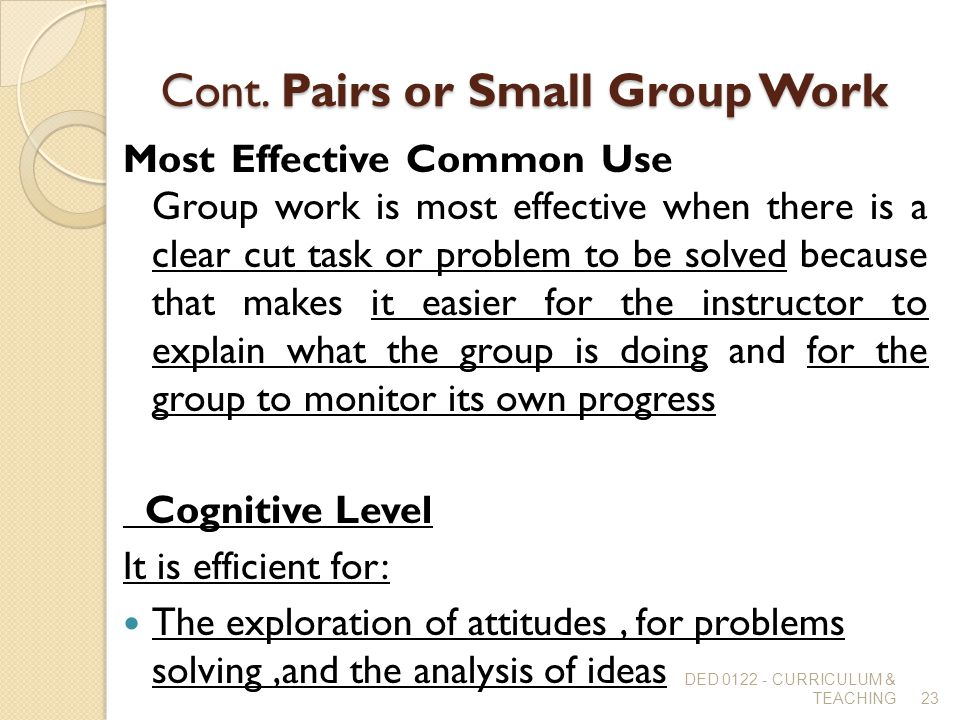 Cont. Pairs or Small Group Work Most Effective Common Use Group work is most effective when there is a clear cut task or problem to be solved because