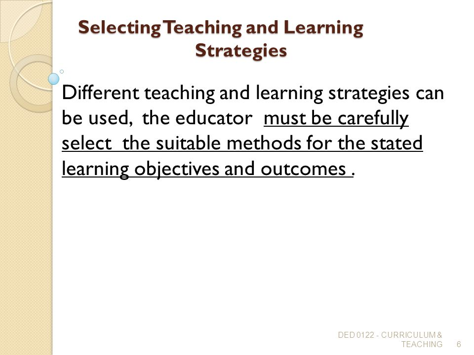 Selecting Teaching and Learning Strategies Different teaching and learning strategies can be used, the educator must be carefully select the suitable
