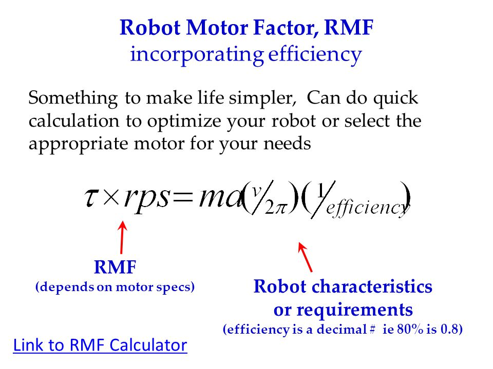 Robot Motor Factor, RMF incorporating efficiency Something to make life simpler, Can do quick calculation to optimize your robot or select the appropriate motor for your needs RMF (depends on motor specs) Robot characteristics or requirements (efficiency is a decimal # ie 80% is 0.8) Link to RMF Calculator