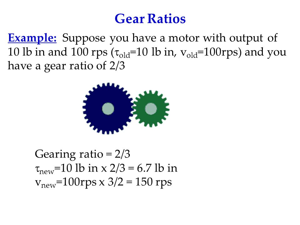 Gear Ratios Example: Suppose you have a motor with output of 10 lb in and 100 rps (  old =10 lb in, v old =100rps) and you have a gear ratio of 2/3 Gearing ratio = 2/3  new =10 lb in x 2/3 = 6.7 lb in v new =100rps x 3/2 = 150 rps