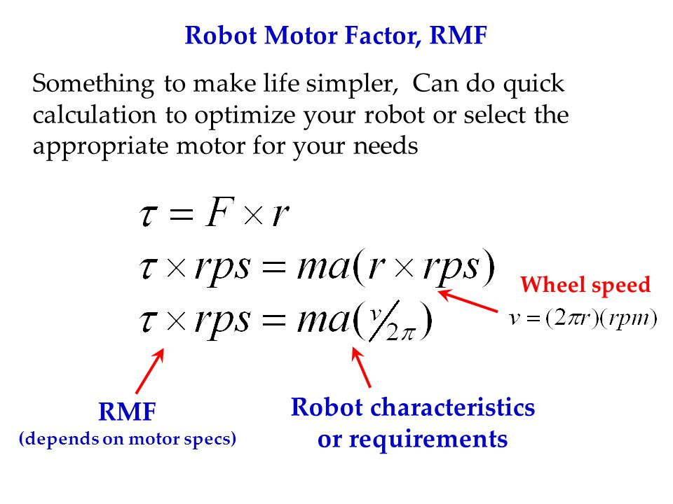 Robot Motor Factor, RMF Something to make life simpler, Can do quick calculation to optimize your robot or select the appropriate motor for your needs RMF (depends on motor specs) Robot characteristics or requirements Wheel speed