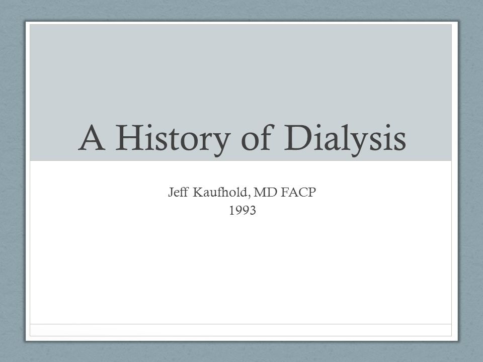 A History of Dialysis Jeff Kaufhold, MD FACP 1993