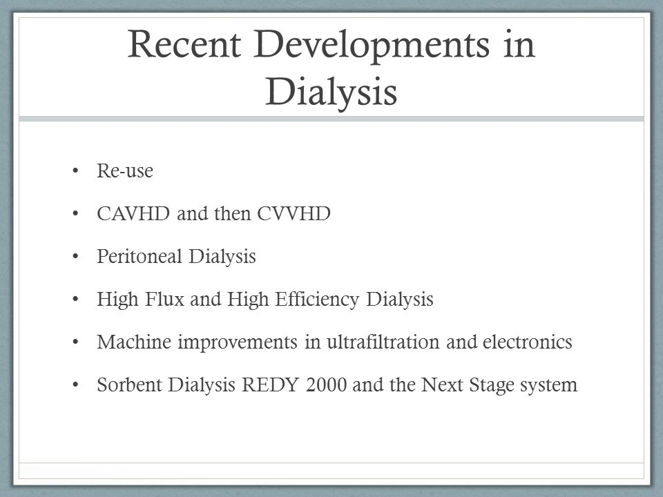 Recent Developments in Dialysis Re-use CAVHD and then CVVHD Peritoneal Dialysis High Flux and High Efficiency Dialysis Machine improvements in ultrafi