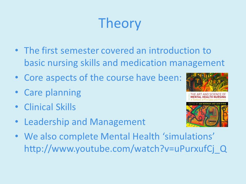 Theory The first semester covered an introduction to basic nursing skills and medication management Core aspects of the course have been: Care planning Clinical Skills Leadership and Management We also complete Mental Health 'simulations' http://www.youtube.com/watch?v=uPurxufCj_Q