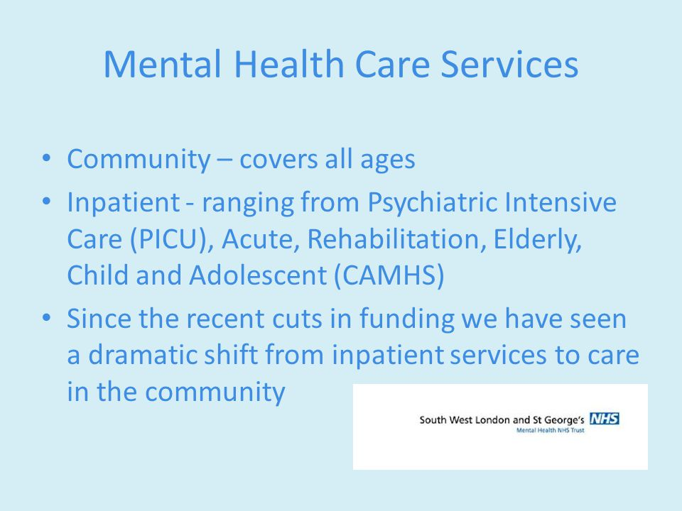 Mental Health Care Services Community – covers all ages Inpatient - ranging from Psychiatric Intensive Care (PICU), Acute, Rehabilitation, Elderly, Child and Adolescent (CAMHS) Since the recent cuts in funding we have seen a dramatic shift from inpatient services to care in the community