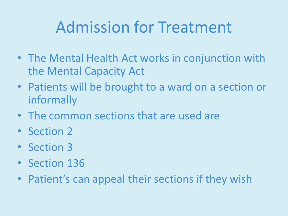Admission for Treatment The Mental Health Act works in conjunction with the Mental Capacity Act Patients will be brought to a ward on a section or informally The common sections that are used are Section 2 Section 3 Section 136 Patient's can appeal their sections if they wish