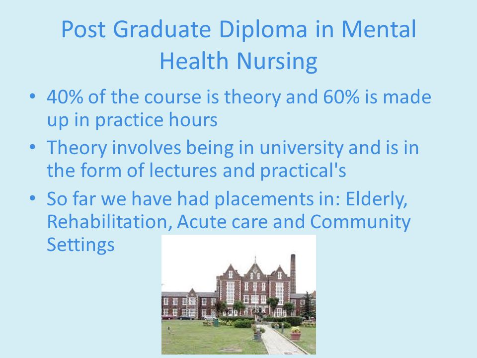 Post Graduate Diploma in Mental Health Nursing 40% of the course is theory and 60% is made up in practice hours Theory involves being in university and is in the form of lectures and practical s So far we have had placements in: Elderly, Rehabilitation, Acute care and Community Settings