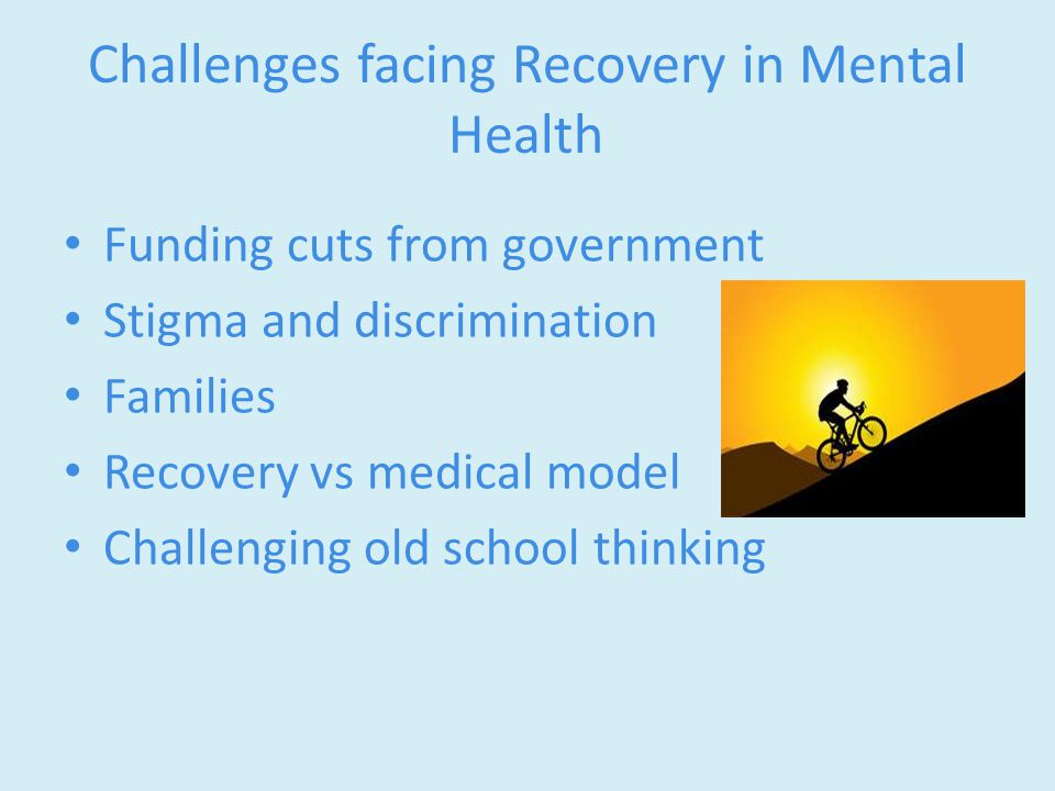 Challenges facing Recovery in Mental Health Funding cuts from government Stigma and discrimination Families Recovery vs medical model Challenging old school thinking