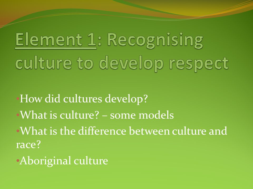 How did cultures develop? What is culture? – some models What is the difference between culture and race? Aboriginal culture