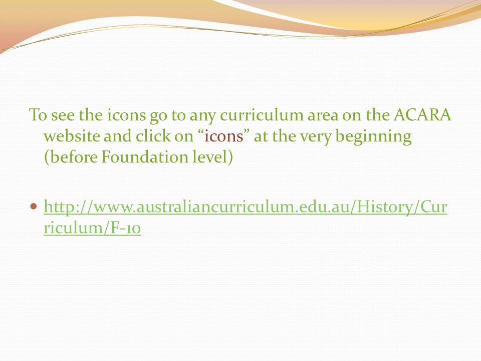 "To see the icons go to any curriculum area on the ACARA website and click on ""icons"" at the very beginning (before Foundation level) http://www.austra"