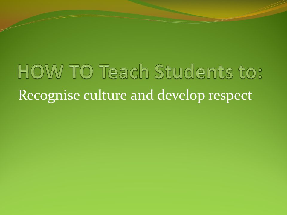Recognise culture and develop respect