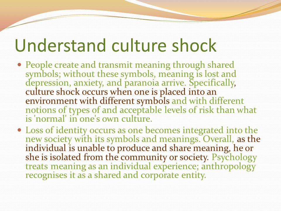Understand culture shock People create and transmit meaning through shared symbols; without these symbols, meaning is lost and depression, anxiety, an