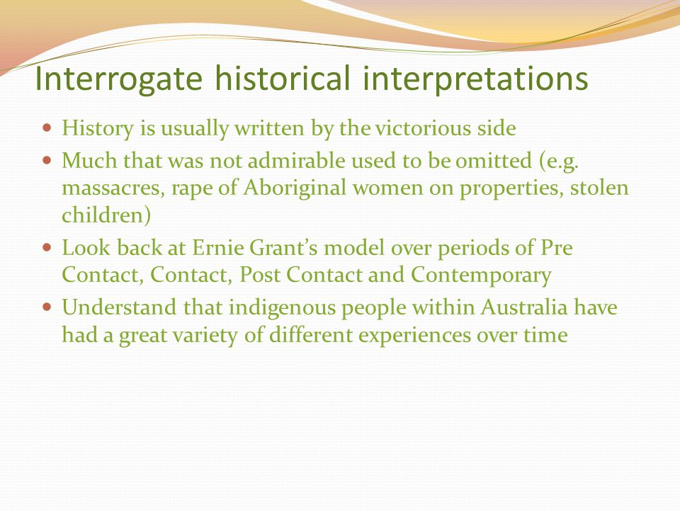 Interrogate historical interpretations History is usually written by the victorious side Much that was not admirable used to be omitted (e.g. massacre