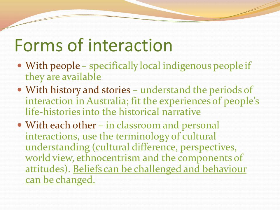 Forms of interaction With people – specifically local indigenous people if they are available With history and stories – understand the periods of int