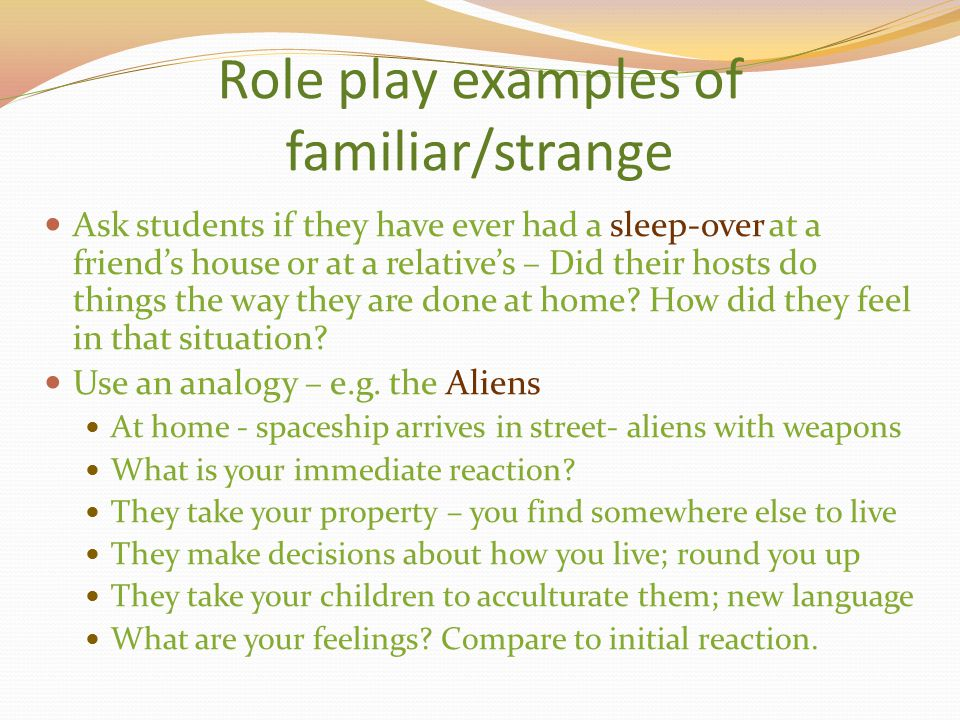 Role play examples of familiar/strange Ask students if they have ever had a sleep-over at a friend's house or at a relative's – Did their hosts do thi